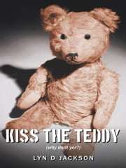 Kiss The Teddy - (why dont yer?) ebook by Lyn D Jackson