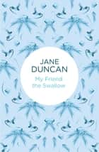 My Friend the Swallow ebook by Jane Duncan