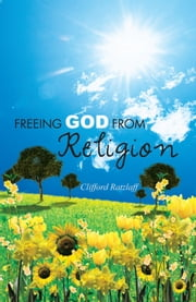 FREEING GOD FROM RELIGION ebook by Clifford Ratzlaff
