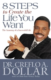 8 Steps to Create the Life You Want - The Anatomy of a Successful Life ebook by Creflo A. Dollar