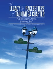 The Legacy of the Pacesetters of Tau Omega Chapter, ALPHA KAPPA ALPHA SORORITY, INC® - A History of Timeless Service to the Harlem Community and Beyond ebook by TAU OMEGA CHAPTER et.al