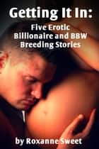 Getting It In: Five Erotic Billionaire and BBW Breeding Stories ebook by Roxanne Sweet