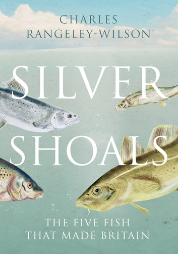 Silver Shoals - Five Fish That Made Britain ebook by Charles Rangeley-Wilson