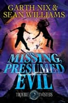Missing, Presumed Evil: Troubletwisters 4 ebook by Garth Nix, Sean Williams
