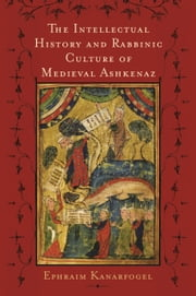 The Intellectual History and Rabbinic Culture of Medieval Ashkenaz ebook by Ephraim Kanarfogel