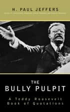 The Bully Pulpit - A Teddy Roosevelt Book of Quotations ebook by H. Paul Jeffers