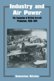 Industry and Air Power - The Expansion of British Aircraft Production, 1935-1941 ebook by Noel Sebastian Ritchie,Sebastian Ritchie