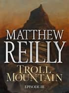 Troll Mountain: Episode III ebook by Matthew Reilly