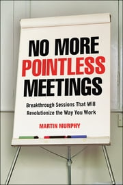 No More Pointless Meetings - Breakthrough Sessions That Will Revolutionize the Way You Work ebook by Martin MURPHY