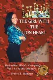 "The Girl with the Lion Heart - ""The Resilient Life of a Champion"" Vol. 1 Based on a True Story ebook by Elvelyna B. Beaubrun"