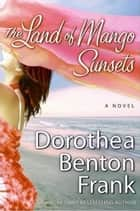 The Land of Mango Sunsets ebook by Dorothea Benton Frank