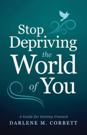 Stop Depriving the World of You - A Guide for Getting Unstuck ebook by Darlene Corbett