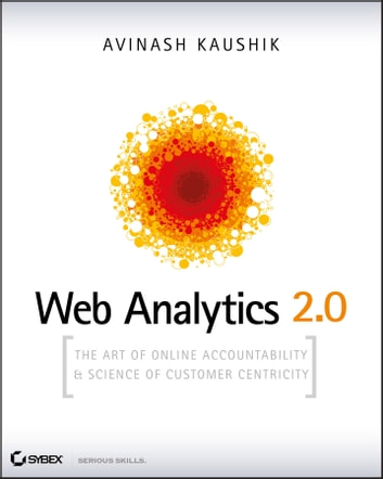 Web Analytics 2.0 - The Art of Online Accountability and Science of Customer Centricity ebook by Avinash Kaushik