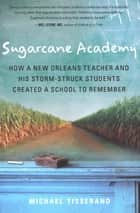 Sugarcane Academy - How a New Orleans Teacher and His Storm-Struck Students Created a School to Remember ebook by Michael Tisserand