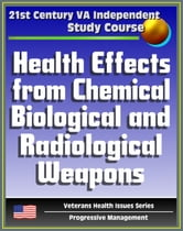 21st Century VA Independent Study Course: Health Effects from Chemical, Biological, and Radiological Weapons, Nuclear and Dirty Bombs, Radiation, WMD (Veterans Health Issues Series) ebook by Progressive Management