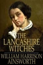 The Lancashire Witches - A Romance of Pendle Forest ebook by William Harrison Ainsworth
