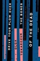 Drive Your Plow Over the Bones of the Dead - A Novel ebook by Olga Tokarczuk, Antonia Lloyd-Jones