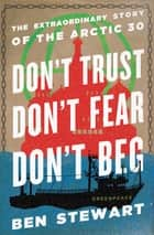 Don't Trust, Don't Fear, Don't Beg - The Extraordinary Story of the Arctic 30 ebook by Ben Stewart