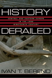 History Derailed: Central and Eastern Europe in the Long Nineteenth Century ebook by Berend, Ivan T.