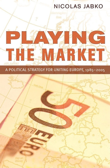 Playing the Market - A Political Strategy for Uniting Europe, 1985–2005 ebook by Nicolas Jabko