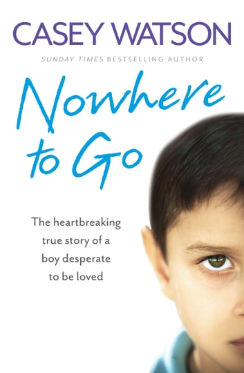 Nowhere to Go: The heartbreaking true story of a boy desperate to be loved ebook by Casey Watson