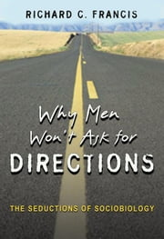 Why Men Won't Ask for Directions: The Seductions of Sociobiology ebook by Francis, Richard C.