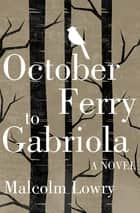 October Ferry to Gabriola - A Novel ebook by Malcolm Lowry
