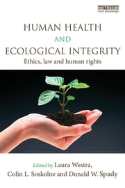 Human Health and Ecological Integrity - Ethics, Law and Human Rights ebook by Laura Westra,Colin L. Soskolne,Donald W. Spady