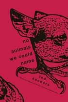 No Animals We Could Name - Stories ebook by Ted Sanders