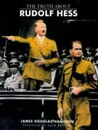 The Truth About Rudolf Hess ebook by Lord James Douglas-Hamilton