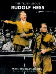 The Truth About Rudolf Hess ebook by James Douglas-Hamilton