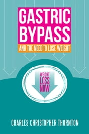 Gastric Bypass and the Need to Lose Weight ebook by Charles Christopher Thornton