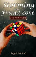 Storming the Friend Zone - A Love Story ebook by Angel Nichols