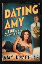 Dating Amy - 50 True Confessions of a Serial Dater ebook by Amy DeZellar