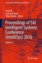 Proceedings of SAI Intelligent Systems Conference (IntelliSys) 2016 - Volume 2 ebook by Yaxin Bi, Supriya Kapoor, Rahul Bhatia