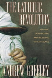The Catholic Revolution: New Wine, Old Wineskins, and the Second Vatican Council ebook by Greeley, Andrew