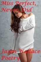Miss Perfect, Never, Did ebook by Jason Wallace Poetry