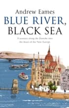 Blue River, Black Sea ebook by Andrew Eames