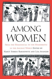 Among Women - From the Homosocial to the Homoerotic in the Ancient World ebook by Nancy Sorkin Rabinowitz,Lisa Auanger
