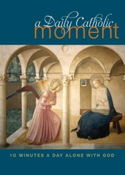 A Daily Catholic Moment - Ten Minutes a Day Alone with God ebook by Peter Celano