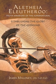 Aletheia Eleutheroo: Truth Warriors of the Supernatural - Establishing the Glory of the Godhead ebook by James Maloney