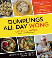 Dumplings All Day Wong - A Cookbook of Asian Delights From a Top Chef ebook by Lee Anne Wong