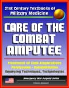 21st Century Textbooks of Military Medicine - Care of the Combat Amputee: Treatment of Limb Amputations, Polytrauma, Rehabilitation, Emerging Techniques, Technologies (Emergency War Surgery Series) ebook by Progressive Management