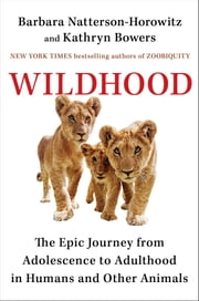 Wildhood - The Epic Journey from Adolescence to Adulthood in Humans and Other Animals ebook by Dr. Barbara Natterson-Horowitz, Kathryn Bowers