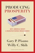 Producing Prosperity - Why America Needs a Manufacturing Renaissance ebook by Gary P. Pisano, Willy C. Shih