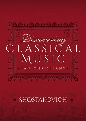 Discovering Classical Music: Shostakovich - His Life, The Person, His Music ebook by Ian Christians,Sir Charles Groves CBE