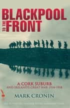 Blackpool to the Front: A Cork Suburb and Ireland's Great War 1914–1918 ebook by Mark Cronin