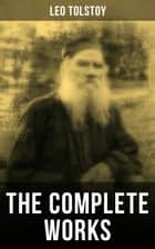 The Complete Works of Leo Tolstoy - Anna Karenina, War and Peace, Resurrection, The Death of Ivan Ilych, Correspondences with Gandhi ebook by Leo Tolstoy, Louise Maude, Aylmer Maude,...