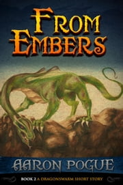 From Embers - A Dragonswarm Short Story, #2 ebook by Aaron Pogue