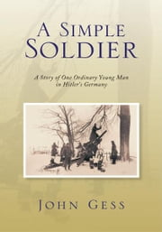 A Simple Soldier - A Story of One Ordinary Young Man in Hitler's Germany ebook by John Gess